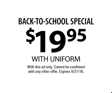 BACK-TO-SCHOOL SPECIAL $19.95 WITH UNIFORM. With this ad only. Cannot be combined with any other offer. Expires 9/21/18.