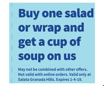Buy One salad or Wrap and get a cup of soup on usMay not be combined with other offers. Not valid with online orders. Valid only at Salata Granada Hills. Expires 1/4/19