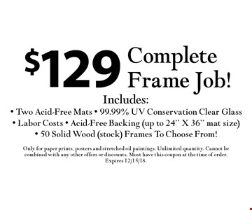 $129 Complete Frame Job! Includes: - Two Acid-Free Mats - 99.99% UV Conservation Clear Glass - Labor Costs - Acid-Free Backing (up to 24