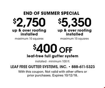 END OF Summer Special - $5,350 up & over roofing installed (maximum 15 squares) OR $2,750 up & over roofing installed (maximum 10 squares) OR $400 off leaf-free full gutter system installed (minimum 100 ft.). With this coupon. Not valid with other offers or prior purchases. Expires 10/12/18.