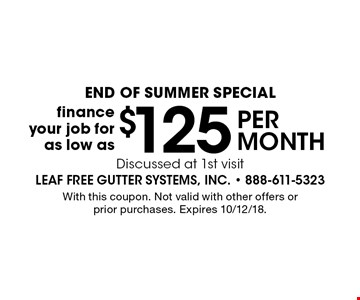 END OF Summer Special - Finance your job for as low as $125 per month. Discussed at 1st visit. With this coupon. Not valid with other offers or prior purchases. Expires 10/12/18.