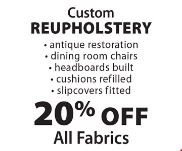 Custom Reupholstery: 20% off All Fabrics. Antique restoration; dining room chairs; headboards built; cushions refilled; slipcovers fitted.