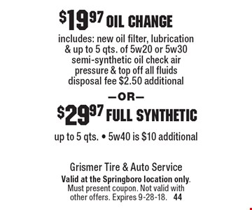 $19.97 oil change includes: new oil filter, lubrication & up to 5 qts. of 5w20 or 5w30 semi-synthetic oil, check air pressure & top off all fluids. disposal fee $2.50 additional. OR $29.97 full synthetic up to 5 qts. - 5w40 is $10 additional. Valid at the Springboro location only. Must present coupon. Not valid with other offers. Expires 9-28-18.  44