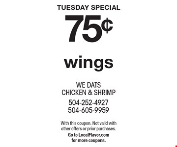 TUESDAY SPECIAL 75¢ wings. With this coupon. Not valid withother offers or prior purchases. Go to LocalFlavor.comfor more coupons.