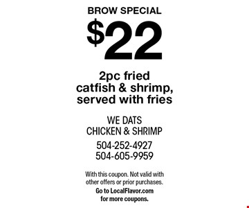 BROW SPECIAL $22 2pc fried catfish & shrimp, served with fries. With this coupon. Not valid with other offers or prior purchases. Go to LocalFlavor.com for more coupons.