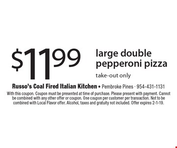 $11.99 large double pepperoni pizza. Take-out only. With this coupon. Coupon must be presented at time of purchase. Please present with payment. Cannot be combined with any other offer or coupon. One coupon per customer per transaction. Not to be combined with Local Flavor offer. Alcohol, taxes and gratuity not included. Offer expires 2-1-19.