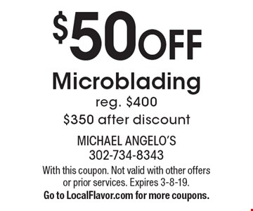 $50 Off Microblading, reg. $400, $350 after discount. With this coupon. Not valid with other offers or prior services. Expires 3-8-19. Go to LocalFlavor.com for more coupons.
