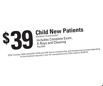 $39 Child New Patients (Children 12 and Under). Includes Complete Exam, X-Rays and Cleaning. Reg $208. Offer includes: ADA codes 0151, 0274 and 1120. Fee is a minimum fee, and charges may increase depending on the treatment required, if any. For new patients only. Offer expires 10/29/18.