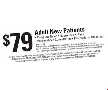 $79 Adult New Patients. Complete Exam - Necessary X-Rays - Personalized Consultation - Professional Cleaning. Reg. $269. Depending on the time since your last cleaning, the amount of plaque, tartar and stain you have accumulated and the health of your gums you may have your cleaning scheduled another day or after other necessary gum treatments. Family Dentistry: Thomas Murphy DDS, Caylin Frye DDS, Michael Cason DDS and Bonnie Murphy DDS. Offer includes: ADA Codes: 0150, 0210, and 1110. Fee is a minimum fee, and charges may increase depending on the treatment required, if any. For new patients only. Offer expires 10/29/18.