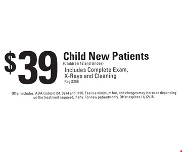 $39 Child New Patients (Children 12 and Under) Includes Complete Exam, X-Rays and Cleaning Reg $208. Offer includes: ADA codes 0151, 0274 and 1120. Fee is a minimum fee, and charges may increase depending on the treatment required, if any. For new patients only. Offer expires 11/12/18.