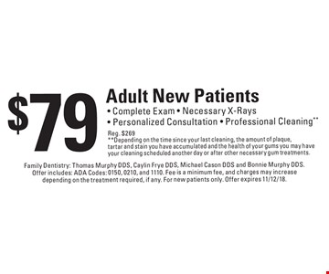 $79 Adult New Patients - Complete Exam - Necessary X-Rays - Personalized Consultation - Professional Cleaning**Reg. $269 **Depending on the time since your last cleaning, the amount of plaque, tartar and stain you have accumulated and the health of your gums you may have your cleaning scheduled another day or after other necessary gum treatments. . Family Dentistry: Thomas Murphy DDS, Caylin Frye DDS, Michael Cason DDS and Bonnie Murphy DDS. Offer includes: ADA Codes: 0150, 0210, and 1110. Fee is a minimum fee, and charges may increase depending on the treatment required, if any. For new patients only. Offer expires 11/12/18.