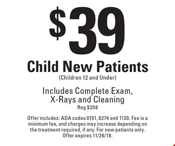 $39 Child New Patients (Children 12 and Under). Includes Complete Exam, X-Rays and Cleaning Reg $208. Offer includes: ADA codes 0151, 0274 and 1120. Fee is a minimum fee, and charges may increase depending on the treatment required, if any. For new patients only. Offer expires 11/26/18.