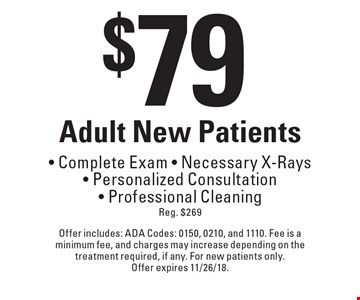$79 Adult New Patients - Complete Exam - Necessary X-Rays - Personalized Consultation - Professional Cleaning Reg. $269. Offer includes: ADA Codes: 0150, 0210, and 1110. Fee is a minimum fee, and charges may increase depending on the treatment required, if any. For new patients only. Offer expires 11/26/18.