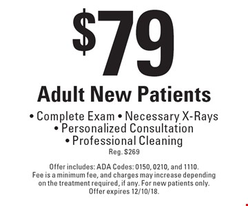 $79 Adult New Patients • Complete Exam • Necessary X-Rays • Personalized Consultation • Professional Cleaning, Reg. $269. Offer includes: ADA Codes: 0150, 0210, and 1110. Fee is a minimum fee, and charges may increase depending on the treatment required, if any. For new patients only. Offer expires 12/10/18.