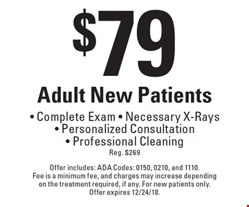 $79 Adult New Patients - Complete Exam - Necessary X-Rays - Personalized Consultation - Professional Cleaning Reg. $269. Offer includes: ADA Codes: 0150, 0210, and 1110. Fee is a minimum fee, and charges may increase depending on the treatment required, if any. For new patients only. Offer expires 12/24/18.
