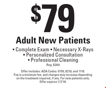 $79 Adult New Patients• Complete Exam • Necessary X-Rays • Personalized Consultation • Professional Cleaning Reg. $269. Offer includes: ADA Codes: 0150, 0210, and 1110. Fee is a minimum fee, and charges may increase depending on the treatment required, if any. For new patients only. Offer expires 1/7/19.