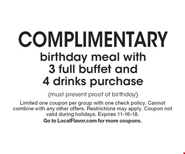 complimentary birthday meal with 3 full buffet and 4 drinks purchase (must present proof of birthday). Limited one coupon per group with one check policy. Cannot combine with any other offers. Restrictions may apply. Coupon not valid during holidays. Expires 11-16-18. Go to LocalFlavor.com for more coupons.