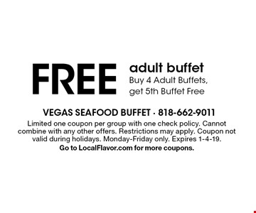 FREE adult buffet Buy 4 Adult Buffets, get 5th Buffet Free. Limited one coupon per group with one check policy. Cannot combine with any other offers. Restrictions may apply. Coupon not valid during holidays. Monday-Friday only. Expires 1-4-19. Go to LocalFlavor.com for more coupons.