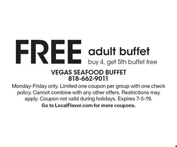 Free adult buffet. Buy 4, get 5th buffet free. Monday-Friday only. Limited one coupon per group with one check policy. Cannot combine with any other offers. Restrictions may apply. Coupon not valid during holidays. Expires 7-5-19. Go to LocalFlavor.com for more coupons.