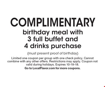 complimentary birthday meal with 3 full buffet and 4 drinks purchase (must present proof of birthday) . Limited one coupon per group with one check policy. Cannot combine with any other offers. Restrictions may apply. Coupon not valid during holidays. Expires 10-19-18. Go to LocalFlavor.com for more coupons.