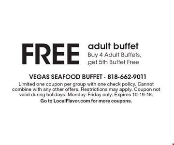 FREE adult buffet Buy 4 Adult Buffets, get 5th Buffet Free. Limited one coupon per group with one check policy. Cannot combine with any other offers. Restrictions may apply. Coupon not valid during holidays. Monday-Friday only. Expires 10-19-18. Go to LocalFlavor.com for more coupons.