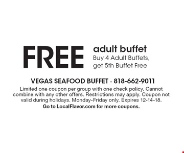 FREE adult buffet - Buy 4 Adult Buffets, get 5th Buffet Free. Limited one coupon per group with one check policy. Cannot combine with any other offers. Restrictions may apply. Coupon not valid during holidays. Monday-Friday only. Expires 12-14-18. Go to LocalFlavor.com for more coupons.