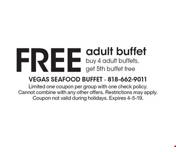 FREE adult buffet. Buy 4 adult buffets, get 5th buffet free. Limited one coupon per group with one check policy. Cannot combine with any other offers. Restrictions may apply. Coupon not valid during holidays.