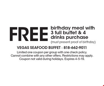 FREE birthday meal with 3 full buffet & 4 drinks purchase (must present proof of birthday). Limited one coupon per group with one check policy. Cannot combine with any other offers. Restrictions may apply. Coupon not valid during holidays. Expires 4-5-19.