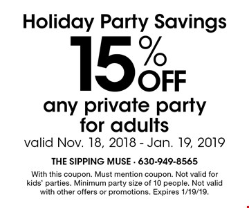 Holiday Party Savings 15% OFF any private party for adults. Valid Nov. 18, 2018 - Jan. 19, 2019. With this coupon. Must mention coupon. Not valid for kids' parties. Minimum party size of 10 people. Not valid with other offers or promotions. Expires 1/19/19.