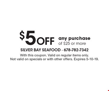 $5 Off any purchase of $25 or more. With this coupon. Valid on regular items only. Not valid on specials or with other offers. Expires 5-10-19.