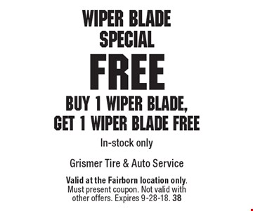 Wiper BladeSpecial Free Buy 1 wiper blade, get 1 wiper blade free In-stock only. Valid at the Fairborn location only.Must present coupon. Not valid withother offers. Expires 9-28-18. 38
