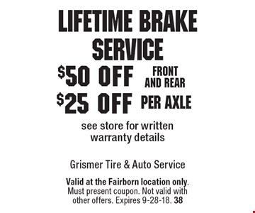 Lifetime Brake Service $25 off per axle see store for written warranty details. $50 off Front and rear see store for written warranty details. Valid at the Fairborn location only.Must present coupon. Not valid withother offers. Expires 9-28-18. 38
