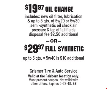 oil change includes: new oil filter, lubrication & up to 5 qts. of 5w20 or 5w30 semi-synthetic oil check air pressure & top off all fluids disposal fee $2.50 additional. full syntheticup to 5 qts. - 5w40 is $10 additional. Valid at the Fairborn location only.Must present coupon. Not valid withother offers. Expires 9-28-18. 38