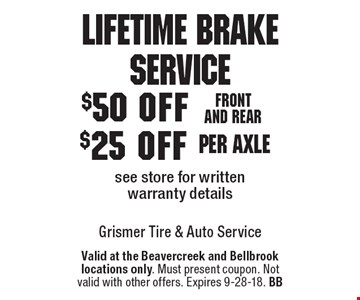 Lifetime Brake Service - $25 off per axle OR $50 off front and rear. See store for written warranty details. Valid at the Beavercreek and Bellbrook locations only. Must present coupon. Not valid with other offers. Expires 9-28-18. BB