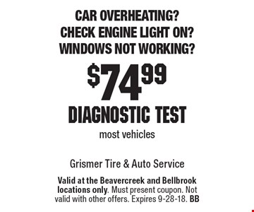 Car overheating? Check engine light on? Windows not working? $74.99 diagnostic test. Most vehicles. Valid at the Beavercreek and Bellbrook locations only. Must present coupon. Not valid with other offers. Expires 9-28-18. BB