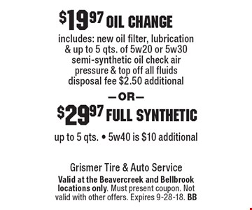 $19.97 Oil Change OR $29.97 Full Synthetic. Oil change includes: new oil filter, lubrication & up to 5 qts. of 5w20 or 5w30 semi-synthetic oil, check air pressure & top off all fluids. Disposal fee $2.50 additional. Full synthetic up to 5 qts. - 5w40 is $10 additional. Valid at the Beavercreek and Bellbrook locations only. Must present coupon. Not valid with other offers. Expires 9-28-18. BB
