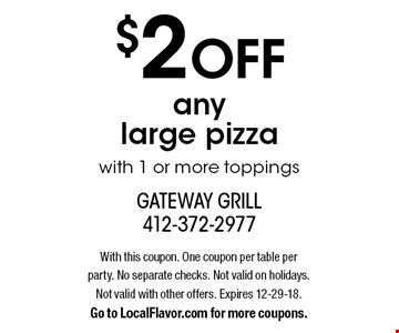 $2 OFF any large pizza with 1 or more toppings. With this coupon. One coupon per table per party. No separate checks. Not valid on holidays. Not valid with other offers. Expires 12-29-18. Go to LocalFlavor.com for more coupons.