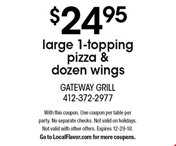 $24.95 large 1-topping pizza & dozen wings. With this coupon. One coupon per table per party. No separate checks. Not valid on holidays. Not valid with other offers. Expires 12-29-18. Go to LocalFlavor.com for more coupons.