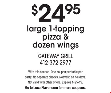 $24.95 large 1-topping pizza & dozen wings. With this coupon. One coupon per table per party. No separate checks. Not valid on holidays. Not valid with other offers. Expires 1-25-19. Go to LocalFlavor.com for more coupons.
