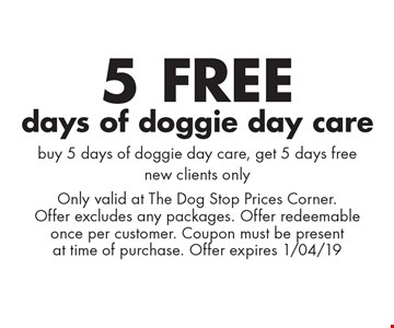 5 free days of doggie day care. Buy 5 days of doggie day care, get 5 days free. New clients only. Only valid at The Dog Stop Prices Corner. Offer excludes any packages. Offer redeemable once per customer. Coupon must be present at time of purchase. Offer expires 1/04/19