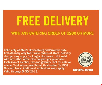 Free Delivery With Any Catering Order Of $200 Or More. Valid only at Moe's Branchburg and Warren only.Free delivery only for 5 mile radius of store, delivery charge may apply for longer distances. Not valid with any other offer. One coupon per purchase. Exclusive of alcohol, tax and gratuity. Not for sale or resale. Void where prohibited Cash value 1/100¢. No cash back. Additional exclusions may apply. Valid through 5/30/2019.