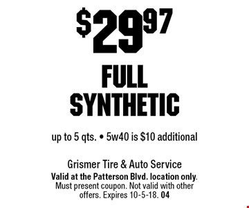 $29.97 full syntheticup to 5 qts. - 5w40 is $10 additional. Valid at the Patterson Blvd. location only. Must present coupon. Not valid with other offers. Expires 10-5-18. 04