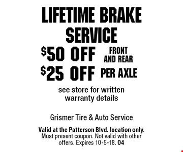 Lifetime Brake Service $25 off per axlesee store for written warranty details. $50 off Front and rear see store for written warranty details. Valid at the Patterson Blvd. location only. Must present coupon. Not valid with other offers. Expires 10-5-18. 04