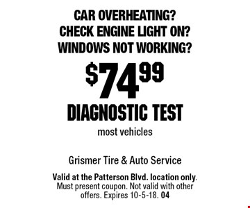 Car overheating? Check engine light on? Windows not working? $74.99 diagnostic test most vehicles. Valid at the Patterson Blvd. location only. Must present coupon. Not valid with other offers. Expires 10-5-18. 04