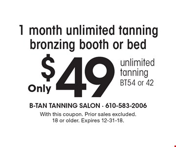 $49 1 month unlimited tanning bronzing booth or bed. Unlimited tanning. BT54 or 42. With this coupon. Prior sales excluded. 18 or older. Expires 12-31-18.