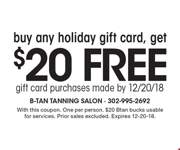 Buy any holiday gift card, get $20 free. Gift card purchases made by 12/20/18. With this coupon. One per person. $20 Btan bucks usable for services. Prior sales excluded. Expires 12-20-18.