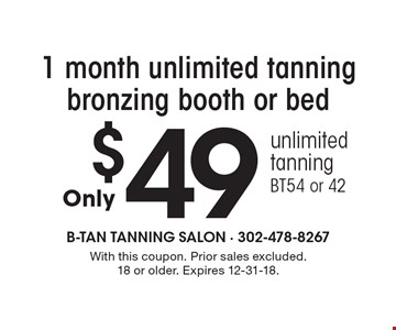 $49 1 month unlimited tanning bronzing booth or bed unlimited tanning. BT54 or 42. With this coupon. Prior sales excluded. 18 or older. Expires 12-31-18.