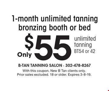 $551-month unlimited tanning bronzing booth or bed unlimited tanning BT54 or 42. With this coupon. New B Tan clients only. Prior sales excluded. 18 or older. Expires 3-8-19.
