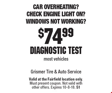 Car overheating? Check engine light on? Windows not working? $74.99 diagnostic test. Most vehicles. Valid at the Fairfield location only. Must present coupon. Not valid with other offers. Expires 10-8-18. 51