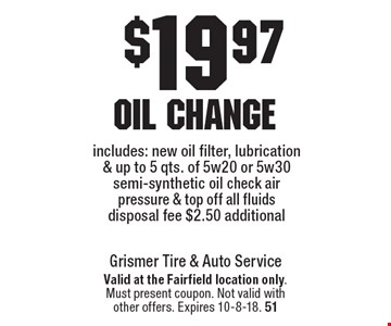 $19.97 oil change includes: new oil filter, lubrication & up to 5 qts. of 5w20 or 5w30 semi-synthetic oil, check air pressure & top off all fluids. Disposal fee $2.50 additional. Valid at the Fairfield location only. Must present coupon. Not valid with other offers. Expires 10-8-18. 51
